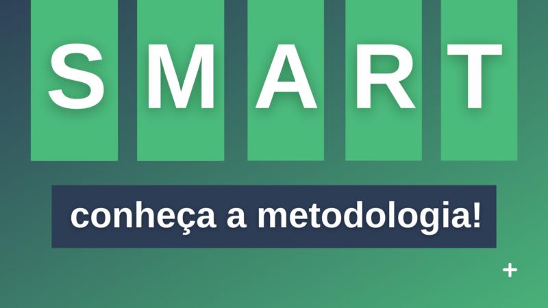 A Metodologia SMART e tudo o que você precisa saber sobre ela.