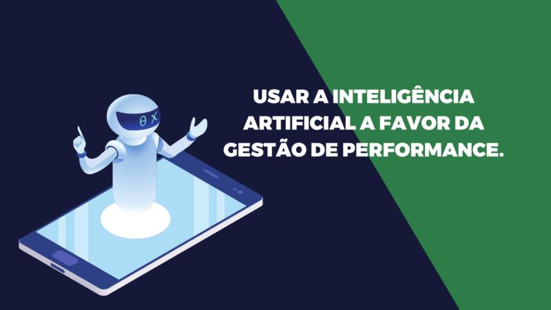 Usar a Inteligência artificial a favor da gestão de performance.