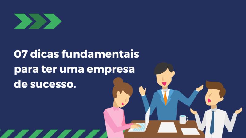 07 dicas fundamentais para ter uma empresa de sucesso.
